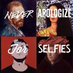 never apologise for selfies - only applies to actual works of art, not fishyface photos taken with your mobile.