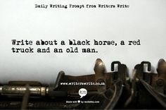 "Writing Prompt: ""Write about a black horse, a red truck, and an old man."""