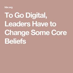 To Go Digital, Leaders Have to Change Some Core Beliefs