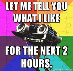 "A meme showing a camera shaped like a face, with the caption ""Let me tell you what I like for the next 2 hours."""