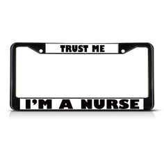 License Plate Frame Mall - TRUST ME I'M A NURSE Black Heavy Duty Metal License Plate Frame, $17.99 (http://licenseplateframemall.com/trust-me-im-a-nurse-black-heavy-duty-metal-license-plate-frame/)