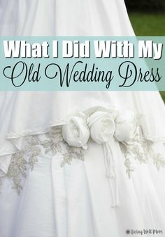 Simple What I Did With My Old Wedding Dress