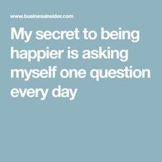 My secret to being happier is asking myself one question every day