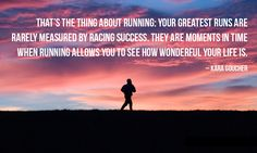 That's the thing about running: Your greatest runs are rarely measured by racing success. They are moments in time when running allows you to see how wonderful your life is. - Kara Goucher