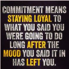 It's important to stay loyal to your commitments — no matter your mood!