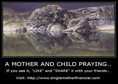 See if you can see a mother and child praying..If so, share with others.. http://www.singlemotherfinancial.com/