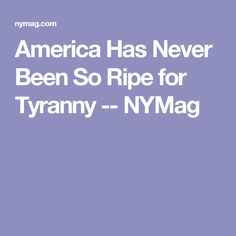 America Has Never Been So Ripe for Tyranny -- NYMag