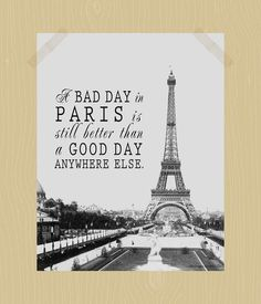A Bad Day in Paris is Still Better Than a Good Day Anywhere Else Digital Print 11 x 14 World Travel Quote French Print via Etsy
