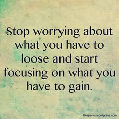 """."""" Stop worrying about what you have to loose and start focusing on what you have to gain. """" quotesarelife.com for more teen qoutes  #teen  #quotes"""