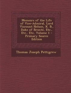 Memoirs of the Life of Vice-Admiral, Lord Viscount Nelson, K. B., Duke of Bronte, Etc., Etc., Etc, Volume 1 - Primary Source Edition (Primary Source)