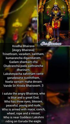 Krodha Bhairava [Angry Bhairava] Trinethram, varadam, santham, kumarancha digambaram, Gadam shankam cha Chakrancha pada pathrancha dharinam, Lakshmyacha sahitham vame garudasana susthitham, Neela varnam maha devam Vande Sri Kroda Bhairavam. 3  I salute the angry Bhairava, who is blue and a great God, Who has three eyes, blesses, peaceful, young and nude, Who is armed with mace, conch, wheel, rope and a vessel, Who is near Goddess Lakshmi riding on Garuda the eagle.