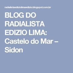 BLOG DO RADIALISTA EDIZIO LIMA: Castelo do Mar – Sidon