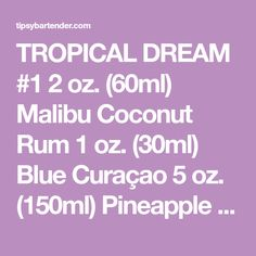 TROPICAL DREAM #1 2 oz. (60ml) Malibu Coconut Rum 1 oz. (30ml) Blue Curaçao 5 oz. (150ml) Pineapple Juice Garnish: Cherry PREPARATION 1. Shake all ingredients with ice. Strain into a cocktail glass. 2. Garnish with a cherry. DRINK RESPONSIBLY!