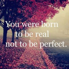 """you were born to be real, not to be perfect"""