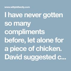 """I have never gotten so many compliments before, let alone for a piece of chicken. David suggested calling this chicken, """"So Good it Can't Be Described, Explosion on Your Taste Buds Chic…"""