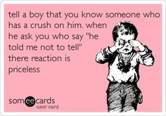 Funny Flirting Ecard: tell a boy that you know someone who has a crush on him. when he ask you who say 'he told me not to tell' there reaction is priceless.