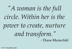 """""""A woman is the full circle. Within her is the power to create, nurture and transform."""" ~ Diane Mariechild.   Happy Women's Day to all the wonderful women out there!"""