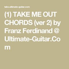 (1) TAKE ME OUT CHORDS (ver 2) by Franz Ferdinand @ Ultimate-Guitar.Com