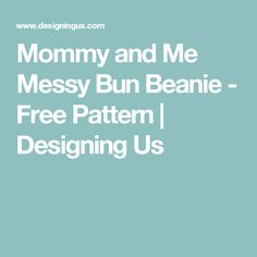 Mommy and Me Messy Bun Beanie - Free Pattern | Designing Us