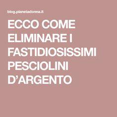 ECCO COME ELIMINARE I FASTIDIOSISSIMI PESCIOLINI D'ARGENTO