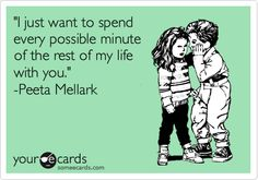 'I just want to spend every possible minute of the rest of my life with you.' -Peeta Mellark.