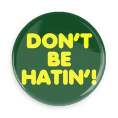 Funny Buttons - Custom Buttons - Promotional Badges - Ego Boosters Pins - Wacky Buttons - Don't be hatin'!
