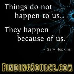 https://www.goodreads.com/quotes/780367-things-do-not-happen-to-us-they-happen-because-of