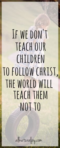 Don't let the world have a shot at your children; lead them to the Lord and let them in turn change the world for Him.