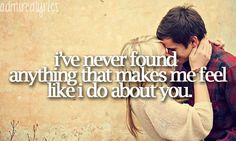 I've never found anything that makes me feel like I do about you<3 Just so happens this song came on Pandora just as I was pinning this(: