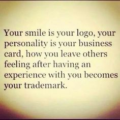 Your smile is your logo your personality is your business card how you leave others feeling after having an experience with you becomes your trademark. #entrepreneur