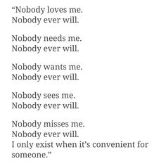 Nobody loves me. Nobody ever will. Nobody needs me. Nobody ever will. Nobody wants me. Nobody ever will. Nobody sees me. Nobody ever will. Nobody misses me. Nobody ever will. I only exist when it's convenient for someone.