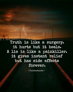 truth is like a surgery. it hurts but it heals. a lie is like a painkiller. it gives instant relief but has side effects forever. by theltestquote Quotes About Attitude, Inspiring Quotes About Life, Inspirational Quotes, Motivational Quotes, Quotes Deep Feelings, Mood Quotes, Positive Quotes, Too Late Quotes, Genius Quotes