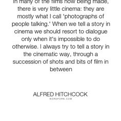 "Alfred Hitchcock - ""In many of the films now being made, there is very little cinema: they are mostly..."". storytelling, dialogue, cinema, silent-film"