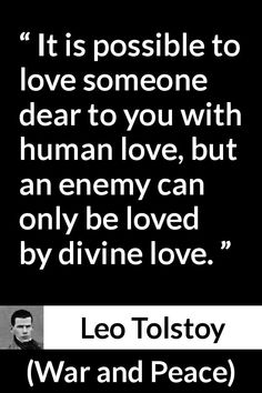 Leo Tolstoy quote about love from War and Peace - It is possible to love someone dear to you with human love, but an enemy can only be loved by divine love. Tolstoy Quotes, Leo Tolstoy, War And Peace Quotes, Quotes To Live By, Book Quotes, Life Quotes, Lovers Quotes, Recovery Quotes, Literary Quotes
