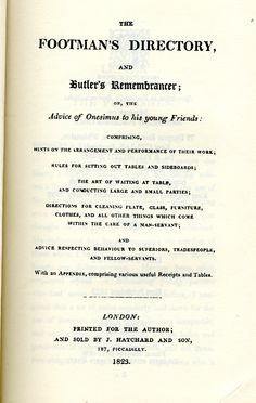 The footman's directory, and butler's remembrancer, or The advice of Onesimus to his young friends : comprising, hints on the arrangement and performance of their work, rules for setting out tables and sideboards, the art of waiting at table, and conducting large and small parties, directions for cleaning plate, glass, furniture, clothes, and all other things which come within the care of a man-servant, and advice respecting behaviour to superiors...