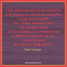 """I am determined to be cheerful and happy in whatever situation I may find myself. For I have learned that the greater part of our misery or unhappiness is determined not by our circumstance but by our disposition."" -Martha Washington #quote #happiness #attitude #motivation #joy #inspire #change #transformation www.inspirethebook.com"