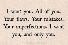 """I want you. All of you. Your Flaws. Your mistakes. Your imperfections. I want you, and only you."" —​ Anonymous"