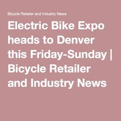 Electric Bike Expo heads to Denver this Friday-Sunday | Bicycle Retailer and Industry News