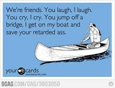 Friendship.. yep there are some of you that I would gladly do that for, lol