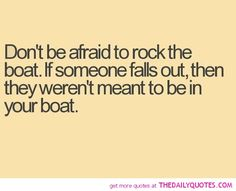Don't be afraid to rock the boat. If someone falls out, then they weren't meant to be in your boat.