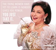 """The thing women have yet to learn is nobody gives you power. You just take it."" -Roseanne Barr"