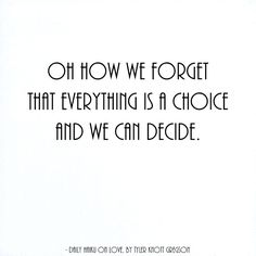 Oh how we forget that everything is a choice and we can decide. by Tyler Knott Gregson