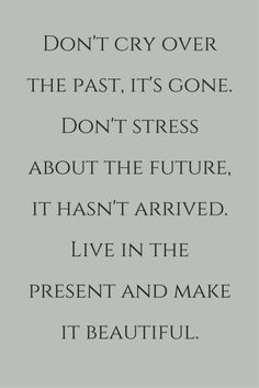 //Don't cry over the past, it's gone. Don't stress about the future, it hasn't arrived. Live in the present and make it beautiful. Click on this image to see the biggest selection of life tips and positive quotes! #quotes #inspires: