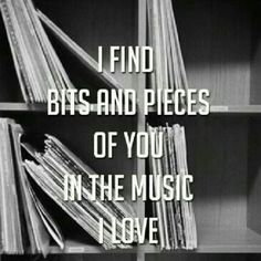 I FIND BITS AND PIECES OF YOU IN THE MUSIC I LOVE. <3 I don't listen to my music very often anymore, it's to painful when i listen to a song we both used to like, all it does is remind me how much i miss having you in my life. <3