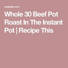 Whole 30 Beef Pot Roast In The Instant Pot   Recipe This