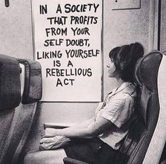 Self love - in a society that profits from your self doubt, liking yourself is a rebellious act. El amor propio - en una sociedad que se beneficia de la duda de ti mismo, gustarte es un acto rebelde.