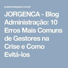 JORGENCA - Blog Administração: 10 Erros Mais Comuns de Gestores na Crise e Como Evitá-los