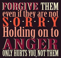 FORGIVE them even if they are not SORRY. Holding on to ANGER only hurts you not them. #quotes