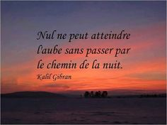 Nul ne peut atteindre l'aube sans passer par le chemin de la nuit. Kalil Gibran