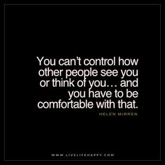 Deep Life Quotes: You can't control how other people see you or think of you... and you have to be comfortable with that. - Helen Mirren